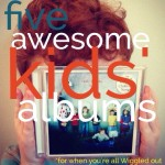 Five awesome Australian children's albums (and not a skivvy in sight)